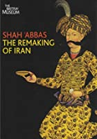 Shah 'Abbas - The Remaking Of Iran