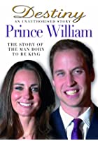 Prince William - Destiny - An Unauthorised Story