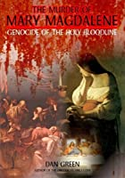 The Murder of Mary Magdalene - Genocide of the Holy Bloodline