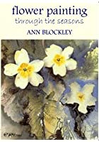 Flower Painting Through The Seasons - Ann Blockley