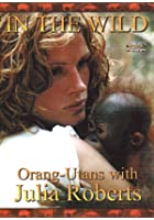 In The Wild - Orang-Utans With Julia Roberts