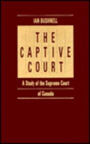 The Captive Court: A Study Of The Supreme Court Of Canada