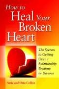 How to Heal Your Broken Heart: The Secrets to Getting Over a Relationship Breakup or Divorce