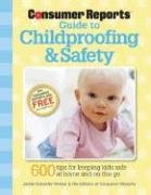 The Consumer Reports Guide to Childproofing & Safety: Tips to Protect your Baby and Child from Injury at Home and on the Go