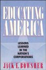 Educating America: Lessons Learned in the Nation's Corporations, Jack E. Bowsher