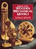 Making More Wooden Mechanical Models: 13 Designs With Visible Wheels, Cranks, Pistons, Cogs and Cams