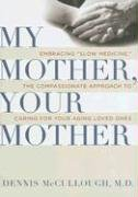 My Mother, Your Mother: Embracing 'Slow Medicine,' the Compassionate Approach to Caring for Your Aging Loved Ones, Dennis Mccullough