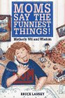 Moms Say the Funniest Things!: A Collection of Motherly Wit and Wisdom, BRUCE LANSKY