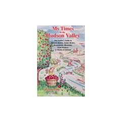 My Times in the Hudson Valley: The Insider's Guide to Historic Homes, Scenic Drives, Restaurants, Museums, Farm Produce & Points of Interest
