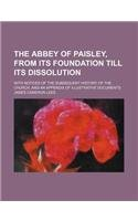 The abbey of Paisley, from its foundation till its dissolution; with notices of the subsequent history of the church, and an appendix of illustrative documents