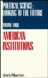 Political Science Volume 4: American Institutions (Political Science: Looking to the Future)