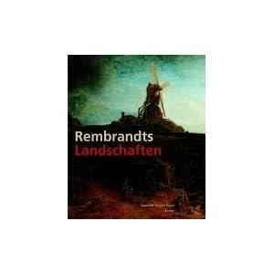 Rembrandts Landschaften: Katalogbuch zur Ausstellung: Kassel, 23.6.2006-17.9.2006, Staatliche Museen, Schloss Wilhelmshöhe, Leiden, 6.10.2006-7.1.200