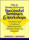 How to Develop and Promote Successful Seminars and Workshops: The Definitive Guide to Creating and Marketing Seminars, W