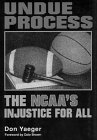 Undue Process: The NCAA's Injustice for All, Don Yaeger