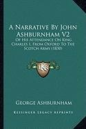 A   Narrative by John Ashburnham V2 a Narrative by John Ashburnham V2: Of His Attendance on King Charles I, from Oxford to the Scotof His Attendance o