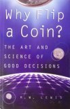 Why Flip A Coin?: The Art and Science of Good Decisions, H. W. Lewis