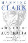 A History of Australia: Volumes I & II: From Earliest Times to 1838 (0522848974) by Manning Clark