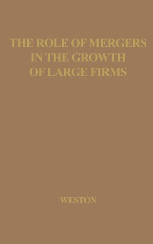 The Role of Mergers in the Growth of Large Firms. (Publications of the Bureau of Business and Economic Research)