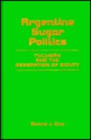 Argentine Sugar Politics: Tucuman and the Generation of Eighty