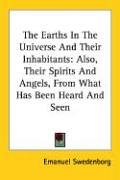 The Earths In The Universe And Their Inhabitants: Also, Their Spirits And Angels, From What Has Been Heard And Seen