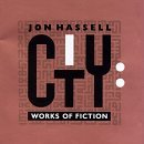 City: Works of Fiction by Jon Hassell