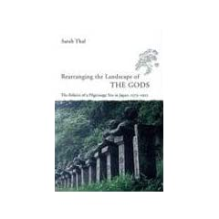 Rearranging The Landscape Of The Gods: The Politics Of A Pilgrimage Site In Japan, 1573-1912 (Studies of the East Asian Institute, Columbia University)