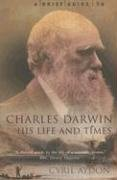 A Brief Guide to Charles Darwin, His Life and Times