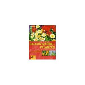 Balkon- und Kübelpflanzen: Das Standardwerk für jeden Pflanzenliebhaber