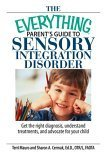 The Everything Parent's Guide to Sensory Integration Disorder Get the Right Diagnosis  Understand Treatments  And Advocate for Your Child
