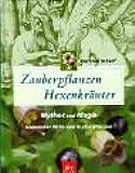 Zauberpflanzen - Hexenkräuter: Mythos und Magie heimischer Wild- und Kulturpflanzen