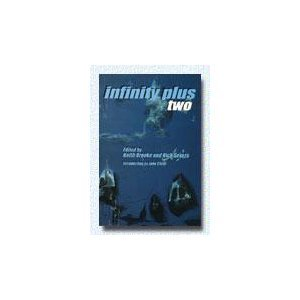 INFINITY PLUS TWO by Keith & Nick Gevers (editors)  John Clute (intro) Paul Park, Lucius Shepard, Vonda McIntyre, Adam Roberts, Ian McDonald, Brian Stableford, Stephen Baxter, Michael Moorcock, Charles Stross, Eric Brown, Paul McAuley, Terry Bisson, Lisa Goldstein Brooker