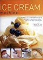 Ice Cream Machine: The Essential Cook's Guide to Using an Electric Ice Cream Maker, with More Than 150 Recipes