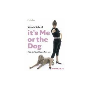 It's Me or the Dog: How to have the Perfect Pet - Victoria Stilwell