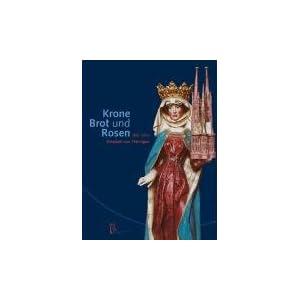 Krone, Brot und Rosen: 800 Jahre Elisabeth von Thüringen