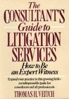 The Consultants Guide to Litigation Services: How to Be an Expert Witness