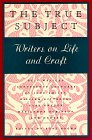 The True Subject: Writers on Life and Craft