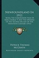Newfoundland in 1911 Newfoundland in 1911: Being the Coronation Year of King George V and the Opening Obeing the Coronation Year of King George V and