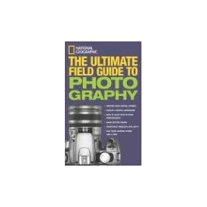 National Geographic: The Ultimate Field Guide to Photography Bob Martin, Richard Olsenius, Robert Clark and John Healey