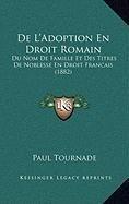 de L'Adoption En Droit Romain: Du Nom de Famille Et Des Titres de Noblesse En Droit Francais (1882)