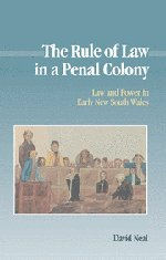 The Rule of Law in a Penal Colony: Law and Politics in Early New South Wales (Studies in Australian History)