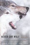 Never Cry Wolf : Amazing True Story of Life Among Arctic Wolves, Farley Mowat
