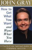 How to Get What You Want and Want What You Have: a Practical Guide to Personal Success, John Gray