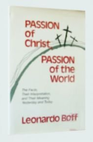 Passion of Christ, Passion of the World: The Facts, Their Interpretation, and Their Meaning, Yesterday and Today, Leonardo Boff