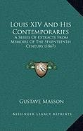 Louis XIV and His Contemporaries Louis XIV and His Contemporaries: A Series of Extracts from Memoirs of the Seventeenth Centurya Series of Extracts fr