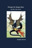 Through the Dragon Glass and Other Stories by Abraham Merritt