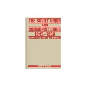 The Soviet Union and Communist China 1945-1950: The Arduous Road to the Alliance Dieter Heinzig