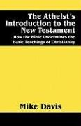 The Atheist's Introduction to the New Testament: How the Bible Undermines the Basic Teachings of Christianity