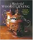 Masterful Woodturning: Projects & Inspiration for the Skilled Turner