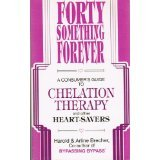 Forty Something Forever: A Consumers Guide to Chelation Therapy and Other Heaart-savers