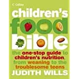 Children's Food Bible: The One-Stop Guide to Children's Nutrition, From Weaning to the Troublesome Teens Judith Wills